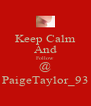 Keep Calm And Follow @ PaigeTaylor_93 - Personalised Poster A4 size