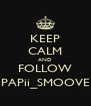 KEEP CALM AND FOLLOW PAPii_SMOOVE - Personalised Poster A4 size