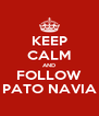 KEEP CALM AND FOLLOW PATO NAVIA - Personalised Poster A4 size
