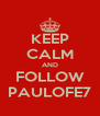 KEEP CALM AND FOLLOW PAULOFE7 - Personalised Poster A4 size