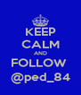 KEEP CALM AND FOLLOW  @ped_84 - Personalised Poster A4 size