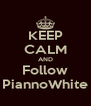 KEEP CALM AND Follow PiannoWhite - Personalised Poster A4 size
