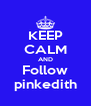 KEEP CALM AND Follow pinkedith - Personalised Poster A4 size