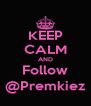 KEEP CALM AND Follow @Premkiez - Personalised Poster A4 size