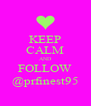KEEP CALM AND FOLLOW @prfinest95 - Personalised Poster A4 size