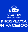KEEP CALM AND FOLLOW PROSPECTA ON FACEBOOK - Personalised Poster A4 size