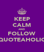 KEEP CALM AND FOLLOW QUOTEAHOLIC - Personalised Poster A4 size