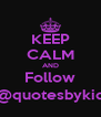 KEEP CALM AND Follow @quotesbykid - Personalised Poster A4 size