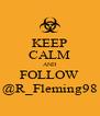 KEEP CALM AND FOLLOW @R_Fleming98 - Personalised Poster A4 size