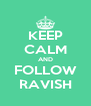 KEEP CALM AND FOLLOW RAVISH - Personalised Poster A4 size