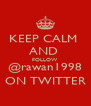 KEEP CALM  AND  FOLLOW @rawan1998 ON TWITTER - Personalised Poster A4 size