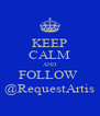 KEEP CALM AND FOLLOW  @RequestArtis - Personalised Poster A4 size