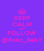 KEEP CALM AND FOLLOW @Robz_BabY - Personalised Poster A4 size