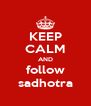 KEEP CALM AND follow sadhotra - Personalised Poster A4 size