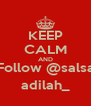 KEEP CALM AND Follow @salsa adilah_ - Personalised Poster A4 size
