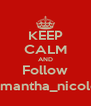 KEEP CALM AND Follow @Samantha_nicolez12 - Personalised Poster A4 size