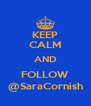 KEEP CALM AND FOLLOW @SaraCornish - Personalised Poster A4 size