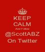 KEEP CALM And Follow @ScottABZ On Twitter - Personalised Poster A4 size