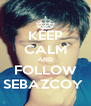 KEEP CALM AND FOLLOW SEBAZCOY  - Personalised Poster A4 size