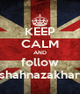 KEEP CALM AND follow shahnazakhar - Personalised Poster A4 size