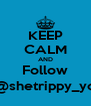 KEEP CALM AND Follow @shetrippy_yo - Personalised Poster A4 size