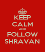 KEEP CALM AND FOLLOW SHRAVAN - Personalised Poster A4 size