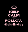 KEEP CALM AND FOLLOW @shrlfrdsy - Personalised Poster A4 size