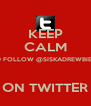 KEEP CALM AND FOLLOW @SISKADREWBIEBER  ON TWITTER - Personalised Poster A4 size