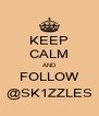 KEEP CALM AND FOLLOW @SK1ZZLES - Personalised Poster A4 size