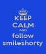 KEEP CALM AND follow smileshorty - Personalised Poster A4 size
