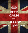 KEEP CALM AND FOLLOW suckmykittens - Personalised Poster A4 size