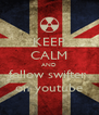 KEEP CALM AND follow swifter  on youtube - Personalised Poster A4 size