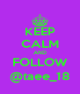 KEEP CALM AND FOLLOW @taee_18 - Personalised Poster A4 size