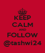 KEEP CALM AND FOLLOW @tashwi24 - Personalised Poster A4 size