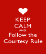 KEEP CALM AND Follow the Courtesy Rule - Personalised Poster A4 size