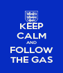 KEEP CALM AND FOLLOW THE GAS - Personalised Poster A4 size