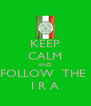 KEEP CALM AND FOLLOW  THE  I R A - Personalised Poster A4 size