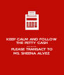 KEEP CALM AND FOLLOW THE PETTY CASH PROCEDURE  PLEASE TRANSACT TO MS. SHEENA ALVEZ - Personalised Poster A4 size