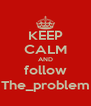 KEEP CALM AND follow The_problem - Personalised Poster A4 size