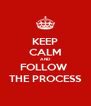 KEEP CALM AND FOLLOW  THE PROCESS - Personalised Poster A4 size