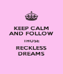 KEEP CALM AND FOLLOW THOSE RECKLESS DREAMS - Personalised Poster A4 size