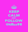 KEEP CALM AND FOLLOW @tillsa98 - Personalised Poster A4 size