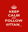 KEEP CALM AND FOLLOW @TTAN_ - Personalised Poster A4 size