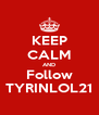 KEEP CALM AND Follow TYRINLOL21 - Personalised Poster A4 size