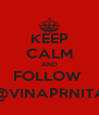 KEEP CALM AND FOLLOW  @VINAPRNITA - Personalised Poster A4 size