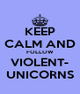 KEEP CALM AND FOLLOW VIOLENT- UNICORNS - Personalised Poster A4 size