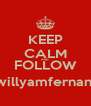 KEEP CALM AND FOLLOW @willyamfernando - Personalised Poster A4 size