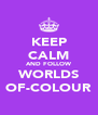 KEEP CALM AND FOLLOW WORLDS OF-COLOUR - Personalised Poster A4 size