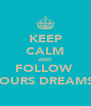 KEEP CALM AND FOLLOW  YOURS DREAMS  - Personalised Poster A4 size