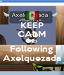 KEEP CALM AND Following Axelquezada - Personalised Poster A4 size